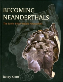 Becoming Neanderthals : The Earlier British Middle Palaeolithic, Hardback Book
