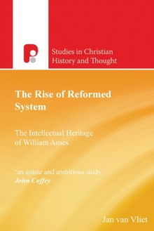 The Rise of Reformed System : The Intellectual Heritage of William Ames, Paperback / softback Book