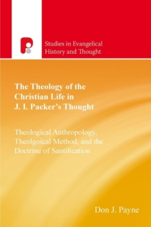The Theology of the Christian Life in J I Packer's Thought : Theological Anthropology, Theological Method, and the Doctrine of Sanctification, Paperback / softback Book