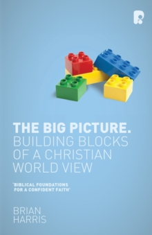 The Big Picture: Building Blocks of a Christian World View : Building Blocks of a Christian World View, Paperback / softback Book