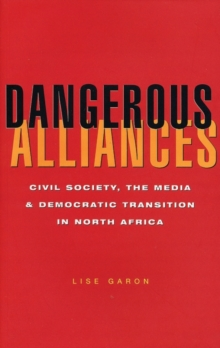 Dangerous Alliances : Civil Society, the Media and Democratic Transition in North Africa, Paperback / softback Book