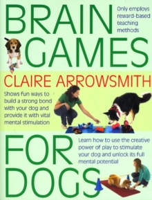 Brain Games for Dogs : Fun Ways to Build a Strong Bond with Your Dog and Provide it with Vital Mental Stimulation, Paperback / softback Book