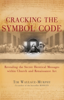 Cracking the Symbol Code : The Heretical Message within Church and Renaissance Art, Paperback Book