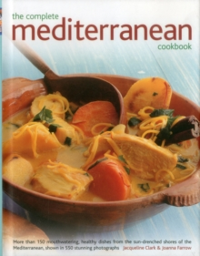 The Complete Mediterranean Cookbook : More Than 150 Mouthwatering Healthy Dishes from the Sun-Drenched Shores of the Mediterranean, Shown in 550 Stunning Photographs, Hardback Book