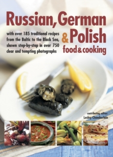 Russian, German & Polish Food & Cooking : With Over 185 Traditional Recipes from the Baltic to the Black Sea, Shown Step-by-Step in Over 750 Clear and Tempting Photographs, Paperback Book
