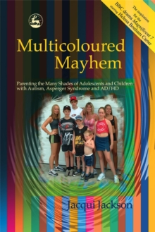 Multicoloured Mayhem : Parenting the Many Shades of Adolescents and Children with Autism, Asperger Syndrome and AD/HD, Paperback Book