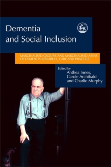 Dementia and Social Inclusion : Marginalised Groups and Marginalised Areas of Dementia Research, Care and Practice, Paperback / softback Book