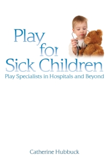 Play for Sick Children : Play Specialists in Hospitals and Beyond, Paperback Book