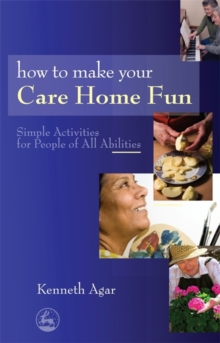 How to Make Your Care Home Fun : Simple Activities for People of All Abilities, Paperback Book