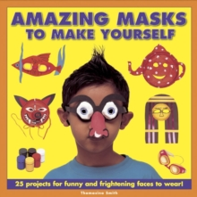 Amazing Masks to Make Yourself : 25 Projects for Funny and Frightening Faces to Wear!, Hardback Book