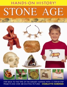 Hands-on History! Stone Age : Step Back in the Time of the Earliest Humans, with 15 Step-by-step Projects and 380 Exciting Pictures, Hardback Book