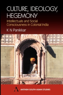 Culture, Ideology, Hegemony : Intellectuals and Social Consciousness in Colonial India, Paperback Book