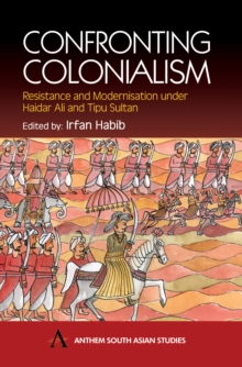 Confronting Colonialism : Resistance and Modernization under Haidar Ali and Tipu Sultan, Hardback Book