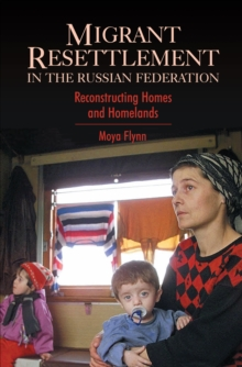 Migrant Resettlement in the Russian Federation : Re-constructing 'Homes' and 'Homelands', Paperback Book