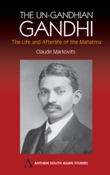 The Un-Gandhian Gandhi : The Life and Afterlife of the Mahatma, Hardback Book