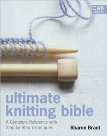 Ultimate Knitting Bible : A Complete Reference Guide with Step-by-Step Techniques, Hardback Book