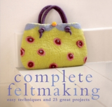 Complete Feltmaking : Easy techniques and 25 great projects, Paperback Book