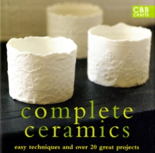 Complete Ceramics : Easy Techniques and Over 20 Great Projects, Hardback Book