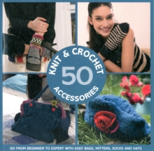 50 Knit and Crochet Accessories : Go from beginner to expert with easy bags, mittens, socks and hats, Paperback Book