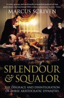 Splendour and Squalor : The Disgrace and Disintegration of Three Aristocratic Dynasties, Paperback Book