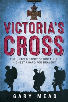 Victoria's Cross : The Untold Story of Britain's Highest Award for Bravery, Paperback Book