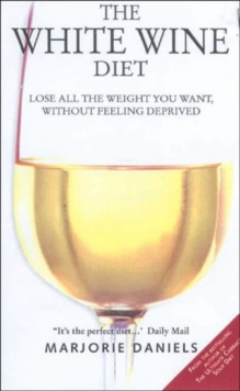 The White Wine Diet : Lose All the Weight You Want, without Feeling Deprived, Paperback Book