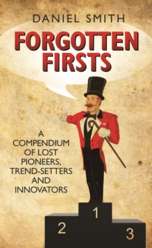 Forgotten Firsts : A Compendium of Lost Pioneers, Trend-Setters and Innovators, Hardback Book