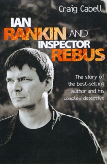 Ian Rankin and Inspector Rebus : The Story of the Best-Selling Author and His Complex Detective, Paperback Book