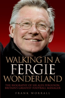 Walking in a Fergie Wonderland : The Biography of Sir Alex Ferguson, Britain's Greatest Football Manager, Paperback Book