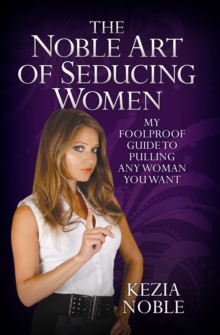 Noble Art of Seducing Women : My Foolproof Guide to Pulling Any Woman You Want, Paperback / softback Book