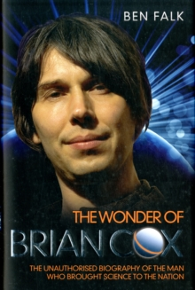 Wonder of Brian Cox : The Unauthorised Biography of the Man Who Brought Science to the Nation., Hardback Book