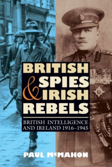 British Spies and Irish Rebels : British Intelligence and Ireland, 1916-1945, Paperback / softback Book