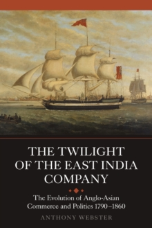 The Twilight of the East India Company : The Evolution of Anglo-Asian Commerce and Politics, 1790-1860, Paperback Book