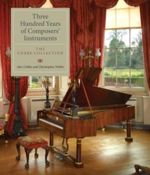 Three Hundred Years of Composers' Instruments : The Cobbe Collection, Hardback Book