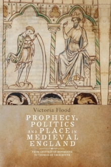 Prophecy, Politics and Place in Medieval England : From Geoffrey of Monmouth to Thomas of Erceldoune, Hardback Book