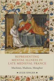 Representing Mental Illness in Late Medieval France : Machines, Madness, Metaphor, Hardback Book