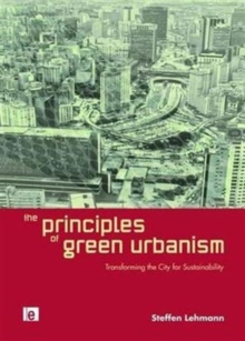 The Principles of Green Urbanism : Transforming the City for Sustainability, Hardback Book