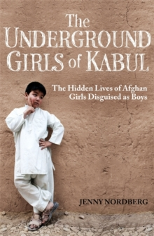 The Underground Girls of Kabul : The Hidden Lives of Afghan Girls Disguised as Boys, Paperback Book