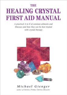 The Healing Crystals First Aid Manual : A Practical A to Z of Common Ailments and Illnesses and How They Can Be Best Treated with Crystal Therapy, Paperback Book
