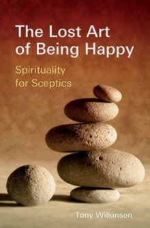The Lost Art of Being Happy : Spirituality for Sceptics, Paperback Book
