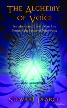 The Alchemy of Voice : Transform and Enrich Your Life Through the Power of Your Voice, Paperback Book