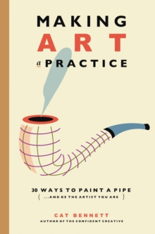 Making Art a Practice : How to Be the Artist You Are, Paperback / softback Book