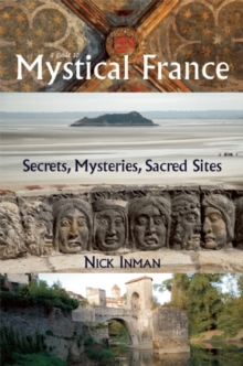 A Guide to Mystical France : Secrets, Mysteries, Sacred Sites, Paperback Book