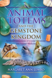 Animal Totems and the Gemstone Kingdom : Spiritual Connections of Crystal Vibrations and Animal Medicine, Paperback / softback Book