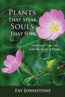 Plants That Speak, Souls That Sing : Transform Your Life with the Spirit of Plants, Paperback / softback Book