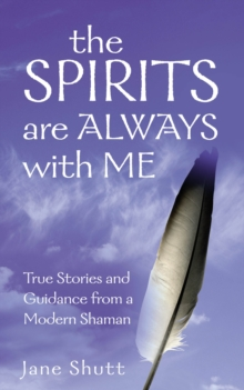The Spirits are Always with Me : True Stories and Guidance from a Modern Shaman, Paperback Book