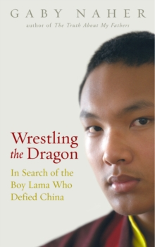 Wrestling The Dragon : In search of the Tibetan lama who defied China, Paperback / softback Book