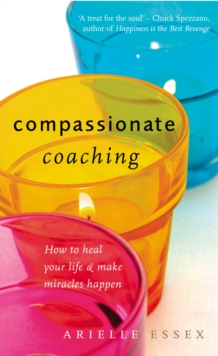 Compassionate Coaching : How to Heal Your Life and Make Miracles Happen, Paperback Book