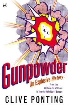 Gunpowder : An Explosive History - from the Alchemists of China to the Battlefields of Europe, Paperback / softback Book
