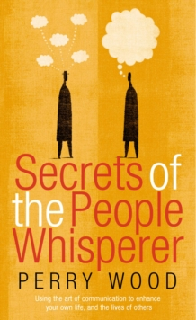 Secrets Of The People Whisperer : Using the art of communication to enhance your own life, and the lives of others, Paperback Book